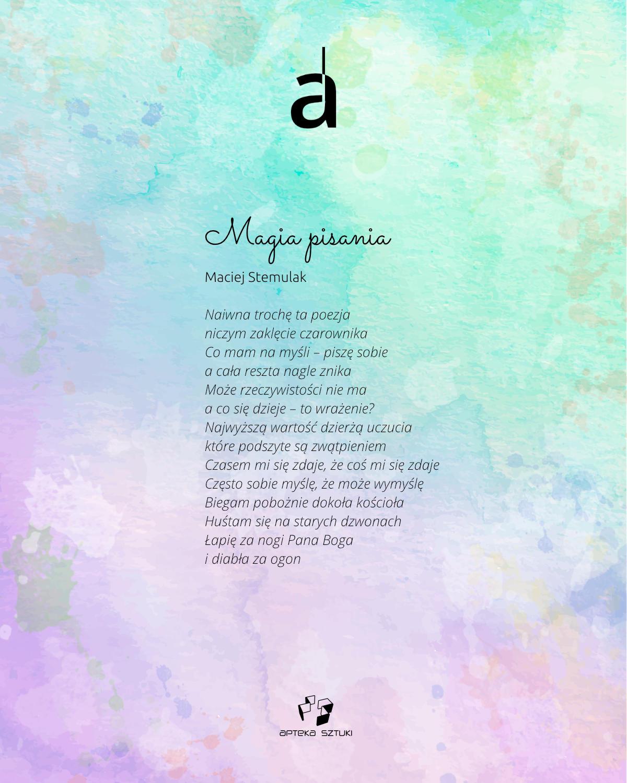 Maciej Stemulak. Magia pisania. Naiwna trochę ta poezja, niczym zaklęcie czarownika, Co mam na myśli – piszę sobie, a cała reszta nagle znika, Może rzeczywistości nie ma, a co się dzieje – to wrażenie? Najwyższą wartość dzierżą uczucia, które podszyte są zwątpieniem, Czasem mi się zdaje, że coś mi się zdaje, Często sobie myślę, że może wymyślę, Biegam pobożnie dokoła kościoła, Huśtam się na starych dzwonach, Łapię za nogi Pana Boga, i diabła za ogon.