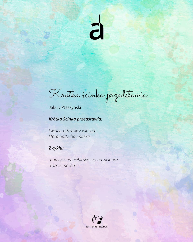 Jakub Ptaszyński, Krótka ścinka przedstawia. Krótka Ścinka przedstawia: kwiaty rodzą się z wiosną która oddycha, muska Z cyklu: patrzysz na niebiesko czy na zielono? różnie mówią